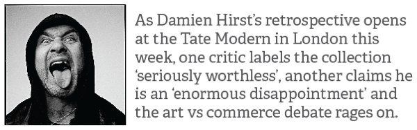 As Damien Hirst's retrospective opens at the Tate Modern in London this week, one critic labels the collection 'seriously worthless', another claims he is an 'enormous disappointment' and the art vs commerce debate rages on