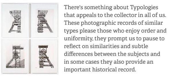 There's something about Typologies that appeals to the collector in all of us. Thes photographic records of similar types please those who enjoy order and uniformity. They prompt us to pause to reflect on similarities and subtle differenced between the subjects and in some cases they also provide an important historical record.